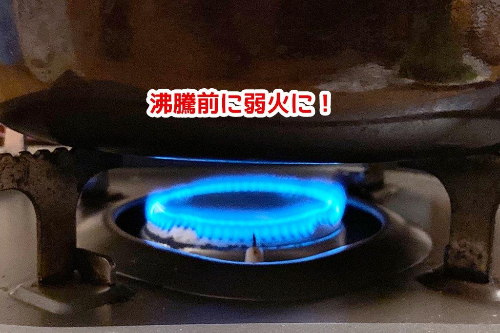 沸騰する前に弱火へ!