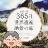 地球一周 365日 世界遺産絶景の旅
